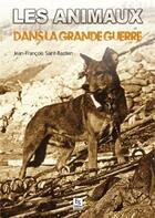 Couverture du livre « Les animaux dans la Grande Guerre » de Jean-Francois Saint-Bastien aux éditions Editions Sutton