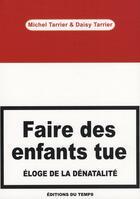 Couverture du livre « Faire des enfants tue ; éloge de la dénatalité » de Michel Tarrier et Daisy Tarrier aux éditions Editions Du Temps