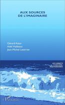 Couverture du livre « Aux sources de l'imaginaire » de Gerard Astor et Adel Habbassi et Jean-Michel Leterrier aux éditions L'harmattan