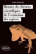 Couverture du livre « Histoire des théories scientifiques de l'extinction des espèces » de Cedric Grimoult aux éditions Ellipses