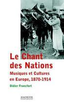 Couverture du livre « Le chant des nations - musiques et cultures en europe, 1870-1914 » de Didier Francfort aux éditions Hachette Litteratures