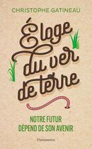 Couverture du livre « Éloge du ver de terre ; notre futur dépend de son avenir » de Christophe Gatineau aux éditions Flammarion