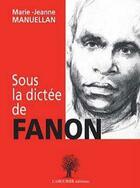 Couverture du livre « Sous la dictée de Fanon » de Marie-Jeanne Manuellan aux éditions L'amourier