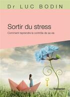 Couverture du livre « Sortir du stress ; comment reprendre le contrôle de sa vie » de Luc Bodin aux éditions Tredaniel