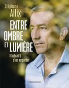 Couverture du livre « Entre ombre et lumière ; itinéraire d'un reporter » de Stephane Allix aux éditions Flammarion