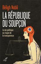 Couverture du livre « La république du soupçon ; la vie politique au risque de la transparence » de Beligh Nabli aux éditions Cerf