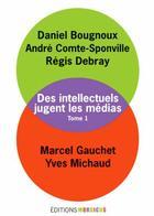 Couverture du livre « Des intellectuels jugent les médias t.1 » de Marcel Gauchet et Regis Debray et Andre Comte-Sponville et Yves Michaud et Daniel Bougnoux aux éditions Mordicus
