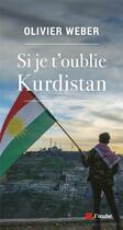 Couverture du livre « Si je t'oublie Kurdistan » de Olivier Weber aux éditions Editions De L'aube