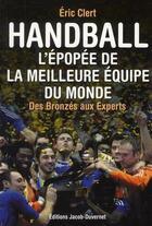 Couverture du livre « Handball ; l'épopée de la meilleure équipe du monde des bronzes aux experts » de Eric Clert aux éditions Jacob-duvernet