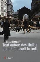 Couverture du livre « Tout autour des halles quand finissait la nuit » de Gerard Landrot aux éditions L'editeur