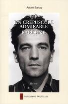 Couverture du livre « Un crépuscule admirable ; rarogne » de Andre Sarcq aux éditions Impressions Nouvelles