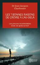 Couverture du livre « Les 7 bonnes raisons de croire à l'au-delà ; les preuves incontestables d'une vie après la mort » de Jean-Jacques Charbonier aux éditions J'ai Lu