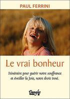 Couverture du livre « Le vrai bonheur ; itinéraire pour guérir notre souffrance et éveiller la joie, notre droit inné » de Paul Ferrini aux éditions Dangles