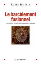 Couverture du livre « Le harcèlement fusionnel ; les ressorts cachés de la dépendance affective » de Eudes Semeria aux éditions Albin Michel