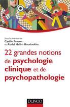 Couverture du livre « 22 grandes notions de psychologie clinique et psychopathologie » de Cyrille Bouvet et Abdel Halim Boudoukha aux éditions Dunod