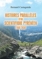 Couverture du livre « Histoires parallèles d'un scientifique pyrénéen (1888-2038) » de Bernard Castagnede aux éditions Persee
