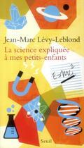 Couverture du livre « La science expliquée à mes petits-enfants » de Jean-Marc Levy-Leblond aux éditions Seuil