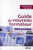 Couverture du livre « Guide du nouveau formateur ; talents et pratiques » de Carre/Labruffe aux éditions Afnor