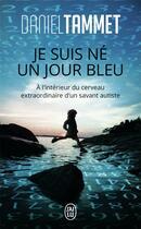 Couverture du livre « Je suis né un jour bleu ; à l'intérieur du cerveau extraordinaire d'un savant autiste » de Daniel Tammet aux éditions J'ai Lu