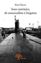 Couverture du livre « Sous-marinier, de moussaillon à Frégaton » de Rene Marin aux éditions Edilivre-aparis