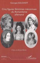 Couverture du livre « Cinq figures feminines meconnues du romantisme allemand » de Georges Solovieff aux éditions L'harmattan