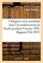 Couverture du livre « L'Hygiene Et La Mortalite Dans L'Arrondissement De Senlis Pendant L'Annee 1892, Rapport » de Pauthier-H aux éditions Hachette Bnf