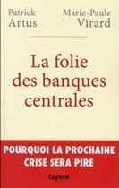 Couverture du livre « La folie des banques centrales » de Patrick Artus et Marie-Paule Virard aux éditions Fayard