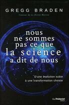 Couverture du livre « Nous ne sommes pas ce que la science a dit de nous ; d'une évolution subie à une transformation choisie » de Gregg Braden aux éditions Tredaniel
