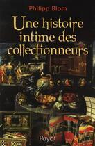 Couverture du livre « Une histoire intime des collectionneurs » de Philipp Blom aux éditions Payot