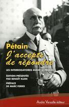 Couverture du livre « Pétain : j'accepte de répondre ; les interrogatoires avant le procès (avril-juin 1945) » de Benoit Klein aux éditions Andre Versaille