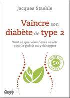 Couverture du livre « Vaincre son diabète de type 2 ; tout ce que vous devez savoir pour le guérir ou y échapper » de Jacques Staehle aux éditions Dangles
