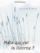 Couverture du livre « Mais qui est la licorne ? » de Jean-Louis W. Maure aux éditions Eivlys