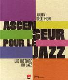 Couverture du livre « Ascenseur pour le jazz ; une histoire du jazz » de Julien Delli Fiori aux éditions La Martiniere