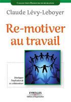 Couverture du livre « Re-motiver au travail ; développer l'implication de ses collaborateurs » de Levy-Leboyer C aux éditions Organisation