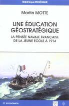 Couverture du livre « Une Education Geostrategique ; La Pensee Navale Francaise De La Jeune Ecole A 1914 » de Martin Motte aux éditions Economica
