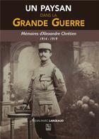 Couverture du livre « Un paysan dans la Grande Guerre ; mémoires d'Alexandre Chrétien 1914-1919 » de Jean-Marc Largeaud aux éditions Editions Sutton