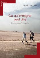 Couverture du livre « Ce qu'immigrer veut dire ; idées reçues sur l'immigration » de Smain Laacher aux éditions Le Cavalier Bleu