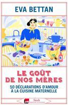 Couverture du livre « Le goût de nos mères : 70 déclarations d'amour à la cuisine maternelle » de Eva Bettan aux éditions Stock