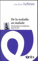 Couverture du livre « De la maladie au malade ; psychanalyse et médecine dans la cité » de Jean-Pierre Lebrun aux éditions Eres