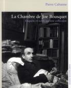 Couverture du livre « La chambre de Joe Bousquet ; enquête et écrits sur une collection » de Pierre Cabanne aux éditions Andre Dimanche
