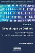 Couverture du livre « Géopolitique du Darknet ; nouvelles frontières et nouveaux usages du numérique t.2 » de Laurent Gayard aux éditions Iste