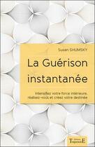 Couverture du livre « La guérison instantanée ; intensifiez votre force intérieure, réalisez-vous et créez votre destinée » de Susan Shumsky aux éditions Trajectoire