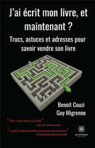 Couverture du livre « J'ai écrit mon livre, et maintenant ? trucs, astuces et adresses pour savoir vendre son livre » de Benoit Couzi et Guy Migrenne aux éditions Le Lys Bleu