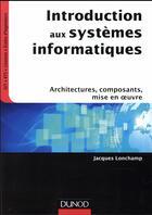 Couverture du livre « Introduction aux systèmes informatiques ; architectures, composants, prise en main » de Jacques Lonchamp aux éditions Dunod