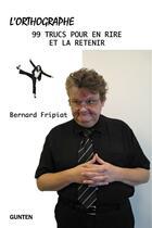 Couverture du livre « L'orthographe : 99 trucs pour en rire et la retenir ! » de Bernard Fripiat aux éditions Gunten