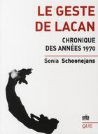 Couverture du livre « Le geste de Lacan ; chronique des années 1970 » de Sonia Schoonejans aux éditions Que