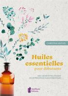 Couverture du livre « Huiles essentielles pour débutants ; avec 100 recettes utilisant les 30 principales huiles essentielles » de Christina Anthis aux éditions Amethyste