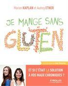 Couverture du livre « Je mange sain ; je mange sans gluten ; et si c'était la solution à vos maux chroniques ? » de Audrey Etner et Marion Kaplan aux éditions Eyrolles