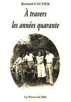 Couverture du livre « À travers les années quarante » de Bernard Gautier aux éditions Presses Du Midi