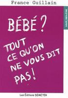 Couverture du livre « Bébé ? ; tout ce qu'on ne vous dit pas ! » de France Guillain aux éditions Demeter